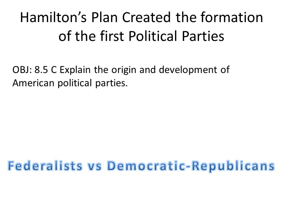 Hamilton's Plan Created the formation of the first Political Parties