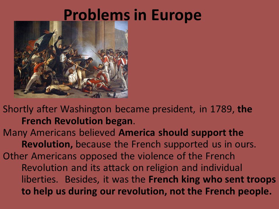 Problems in Europe Shortly after Washington became president, in 1789, the French Revolution began.