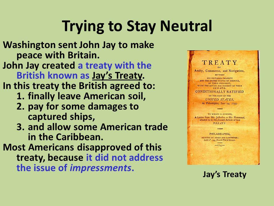 Trying to Stay Neutral Washington sent John Jay to make peace with Britain. John Jay created a treaty with the British known as Jay's Treaty.