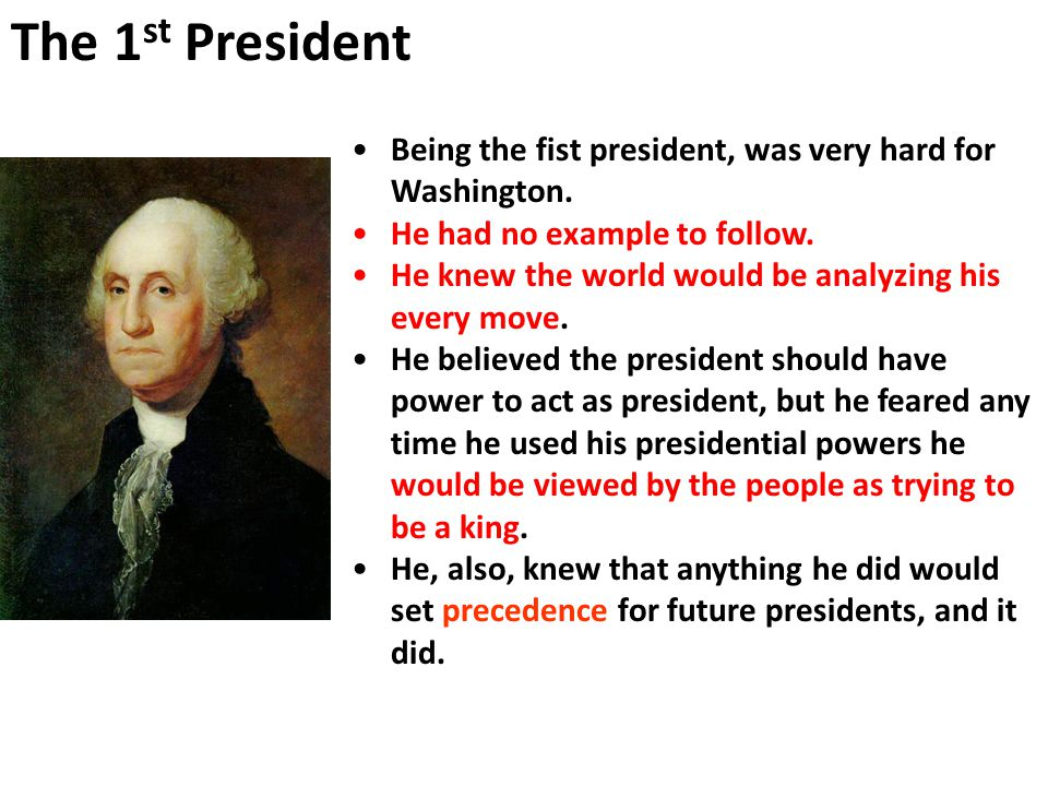 The 1st President Being the fist president, was very hard for Washington. He had no example to follow.