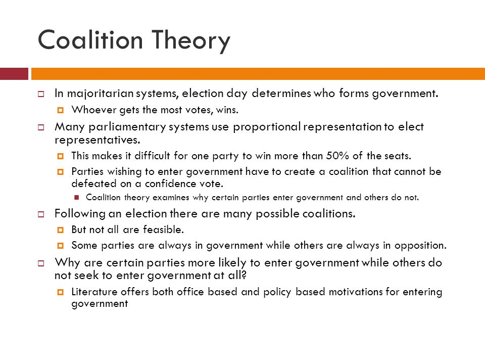 Coalition Theory In majoritarian systems, election day determines who forms government. Whoever gets the most votes, wins.