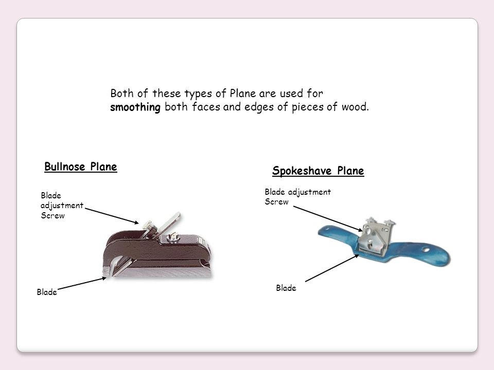 Both of these types of Plane are used for smoothing both faces and edges of pieces of wood.
