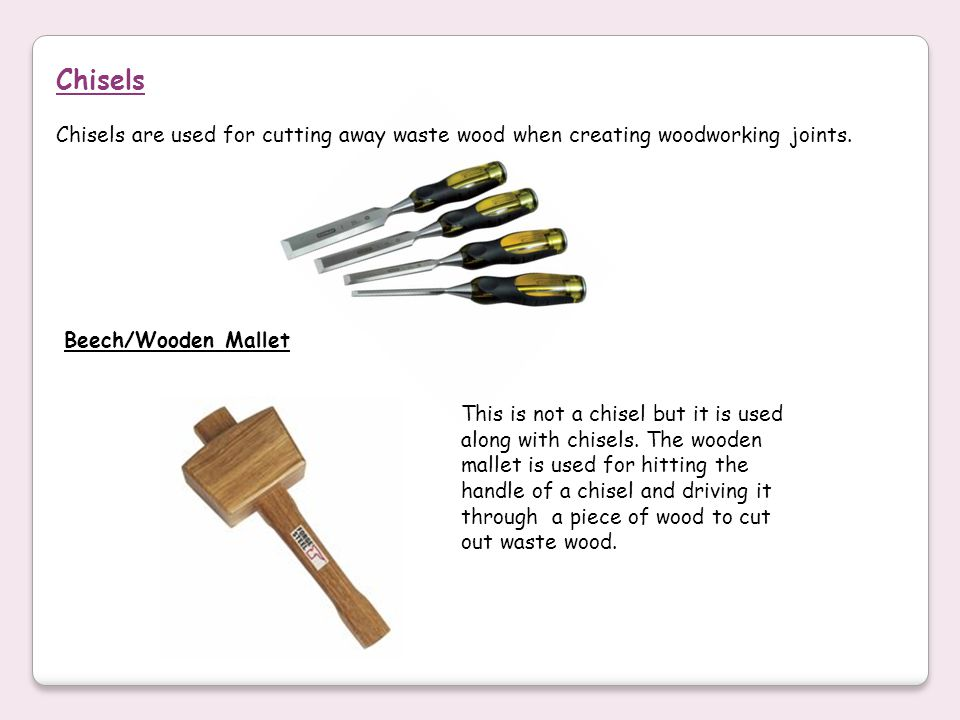 Chisels Chisels are used for cutting away waste wood when creating woodworking joints. Beech/Wooden Mallet.