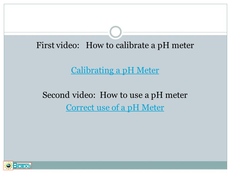 First video: How to calibrate a pH meter Calibrating a pH Meter Second video: How to use a pH meter Correct use of a pH Meter