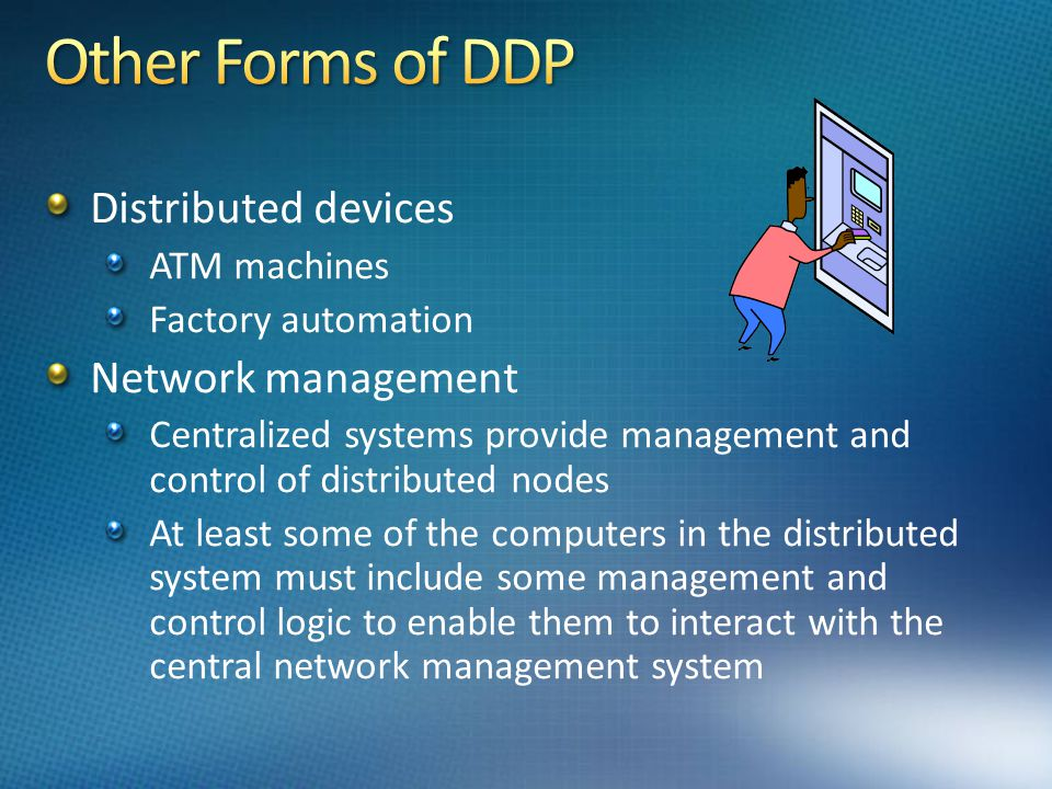 Other Forms of DDP Distributed devices Network management ATM machines