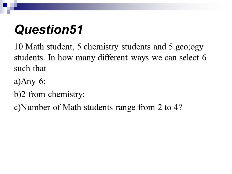 Question51 10 Math student, 5 chemistry students and 5 geo;ogy students. In how many different ways we can select 6 such that.