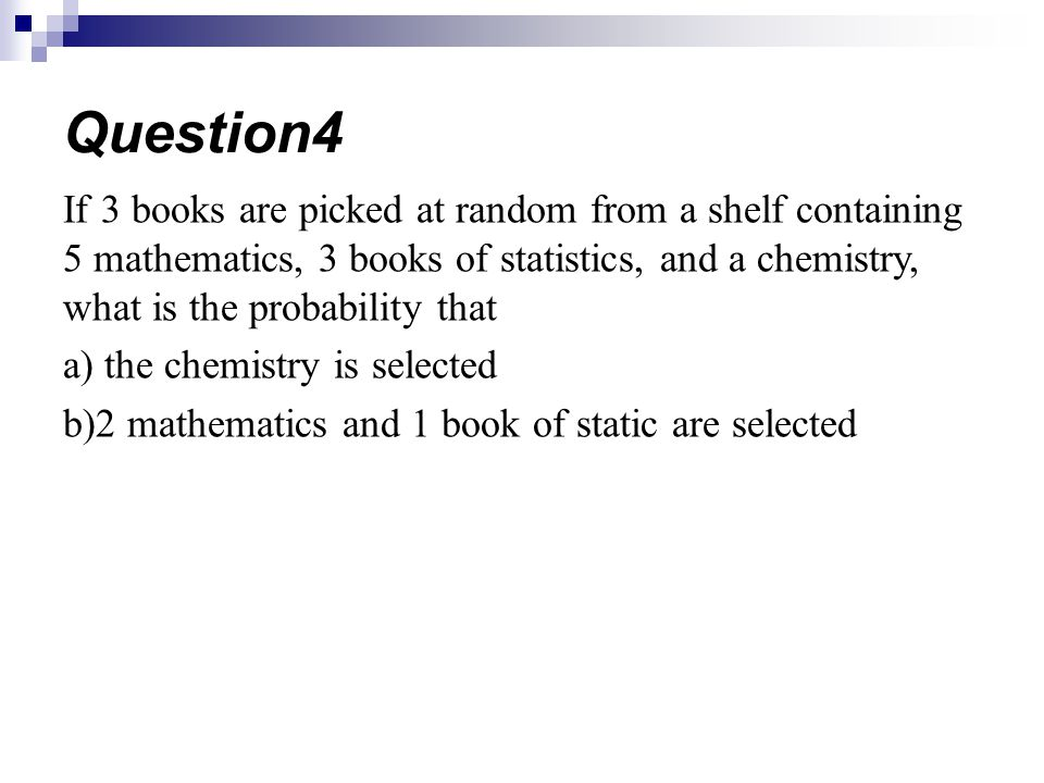 Question4 If 3 books are picked at random from a shelf containing 5 mathematics, 3 books of statistics, and a chemistry, what is the probability that.