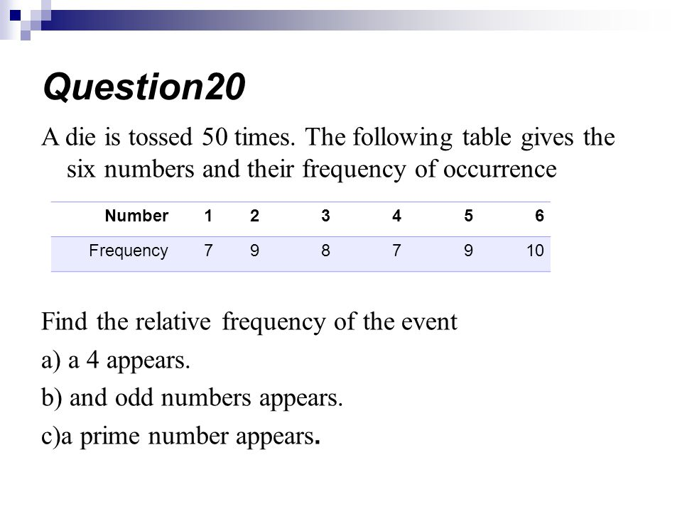 Question20 A die is tossed 50 times. The following table gives the six numbers and their frequency of occurrence.