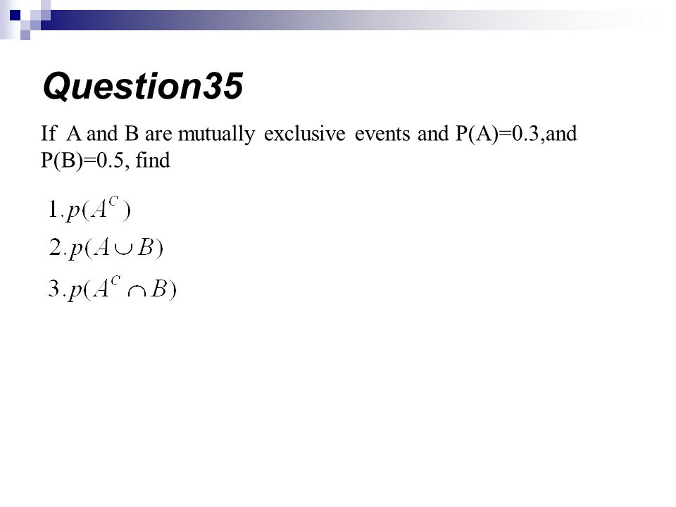 Question35 If A and B are mutually exclusive events and P(A)=0.3,and P(B)=0.5, find