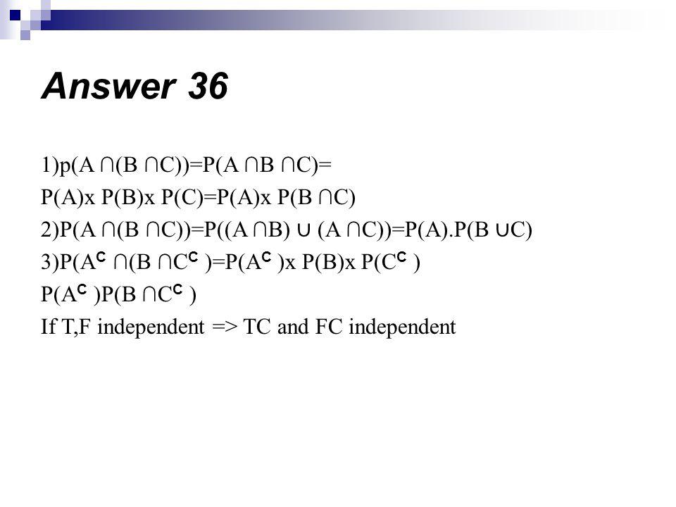 Answer 36 1)p(A ∩(B ∩C))=P(A ∩B ∩C)= P(A)x P(B)x P(C)=P(A)x P(B ∩C)