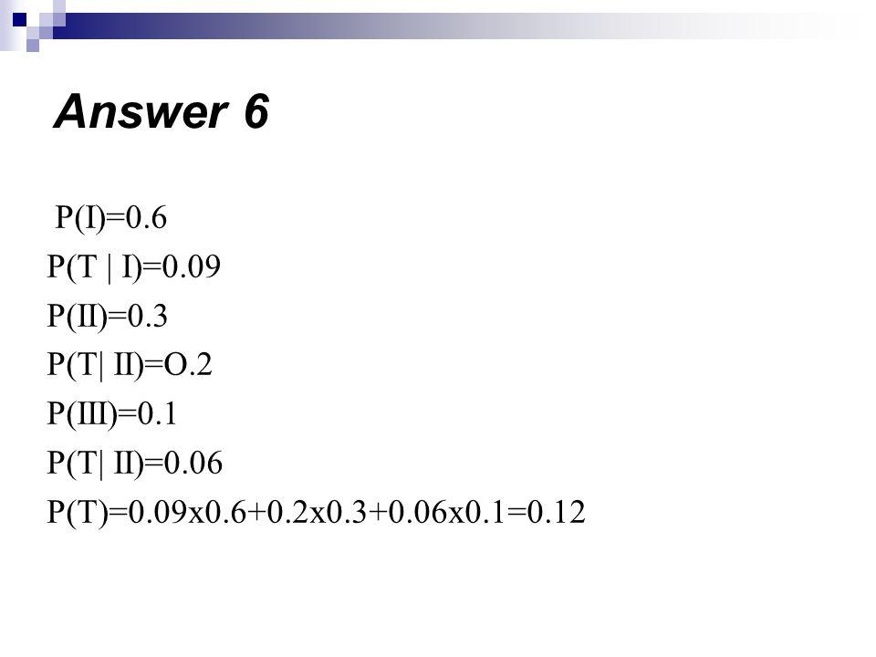 Answer 6 P(I)=0.6 P(T | I)=0.09 P(II)=0.3 P(T| II)=O.2 P(III)=0.1