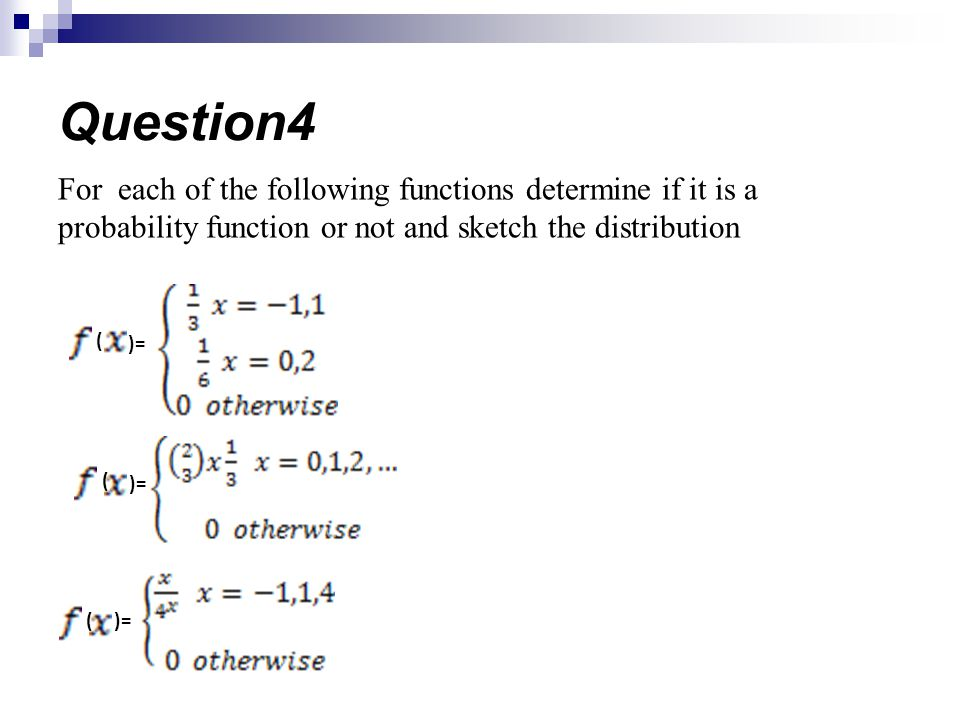 Question4 For each of the following functions determine if it is a probability function or not and sketch the distribution.