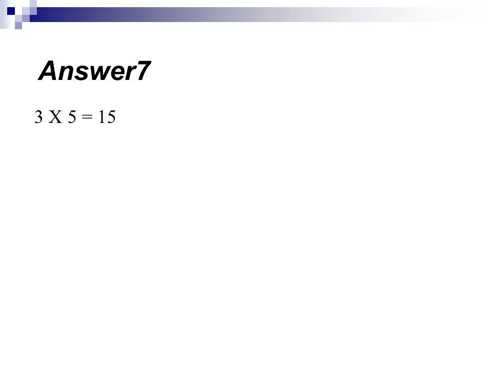 Answer7 3 X 5 = 15