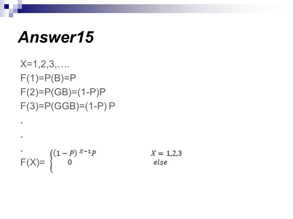 Answer15 X=1,2,3,…. F(1)=P(B)=P F(2)=P(GB)=(1-P)P F(3)=P(GGB)=(1-P) P