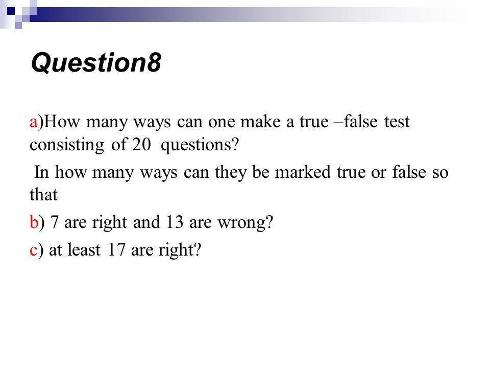 Question8 a)How many ways can one make a true –false test consisting of 20 questions In how many ways can they be marked true or false so that.