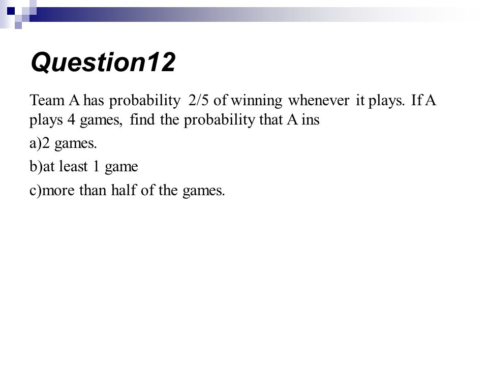 Question12 Team A has probability 2/5 of winning whenever it plays. If A plays 4 games, find the probability that A ins.