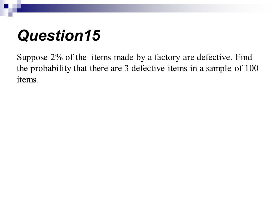 Question15 Suppose 2% of the items made by a factory are defective.