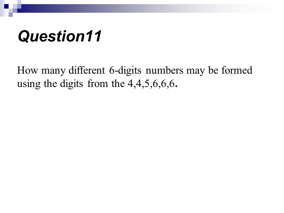 Question11 How many different 6-digits numbers may be formed using the digits from the 4,4,5,6,6,6.