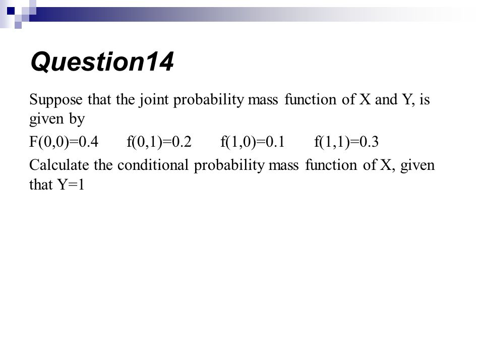 Question14 Suppose that the joint probability mass function of X and Y, is given by. F(0,0)=0.4 f(0,1)=0.2 f(1,0)=0.1 f(1,1)=0.3.
