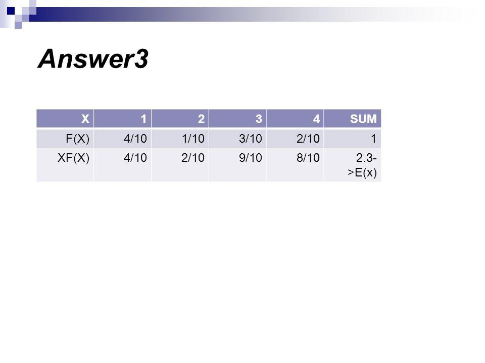 Answer3 SUM 4 3 2 1 X 2/10 3/10 1/10 4/10 F(X) 2.3->E(x) 8/10 9/10