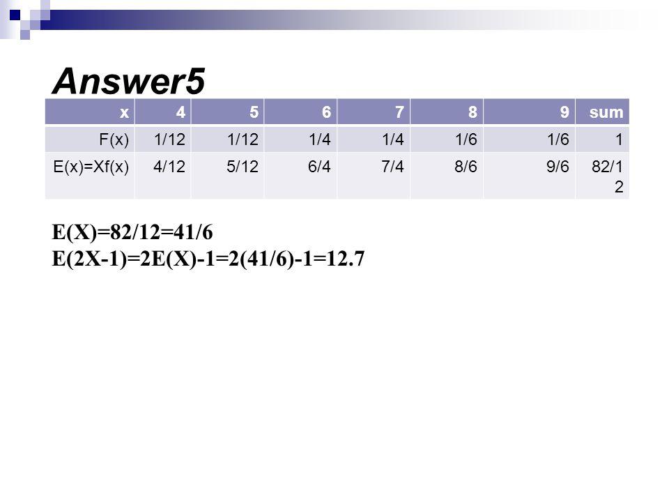 Answer5 E(X)=82/12=41/6 E(2X-1)=2E(X)-1=2(41/6)-1=12.7 sum 9 8 7 6 5 4