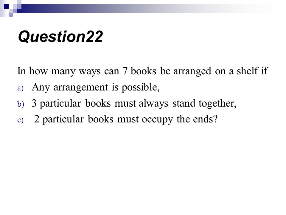Question22 In how many ways can 7 books be arranged on a shelf if