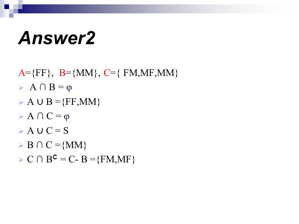 Answer2 A={FF}, B={MM}, C={ FM,MF,MM} A ∩ B = φ A ∪ B ={FF,MM}