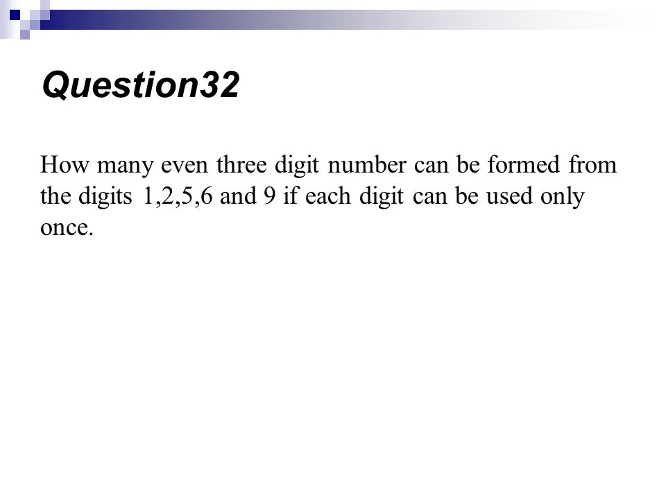 Question32 How many even three digit number can be formed from the digits 1,2,5,6 and 9 if each digit can be used only once.