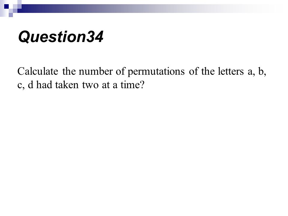 Question34 Calculate the number of permutations of the letters a, b, c, d had taken two at a time
