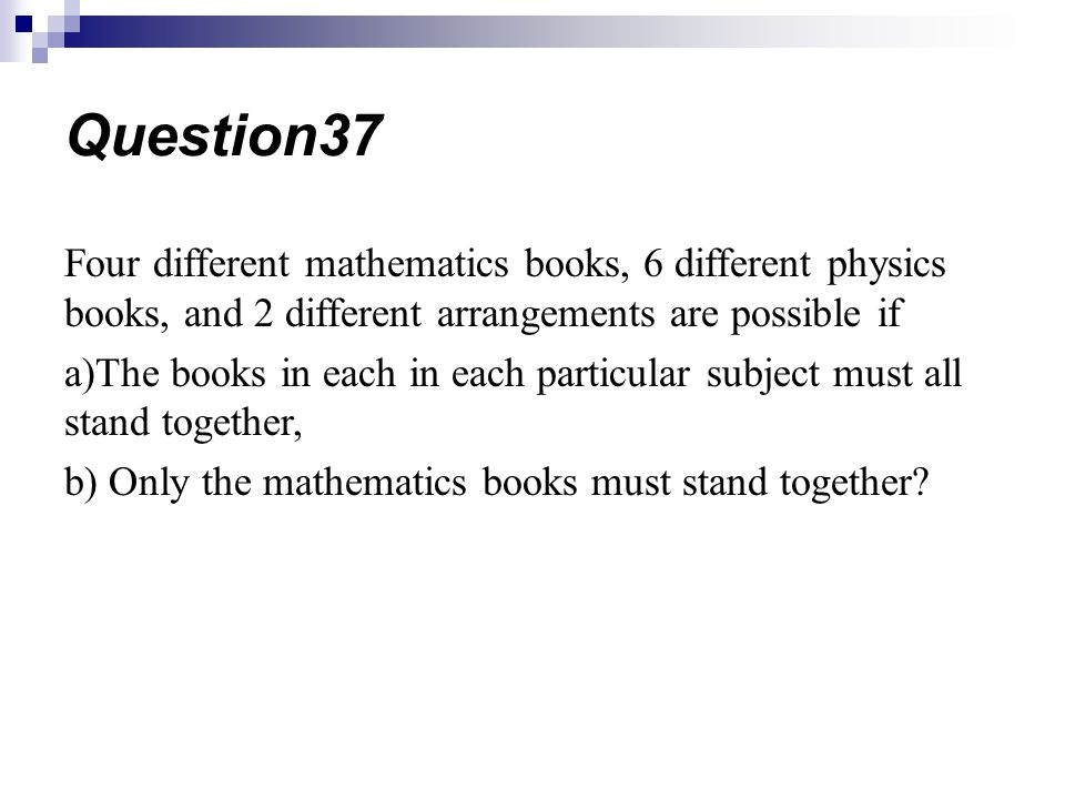 Question37 Four different mathematics books, 6 different physics books, and 2 different arrangements are possible if.
