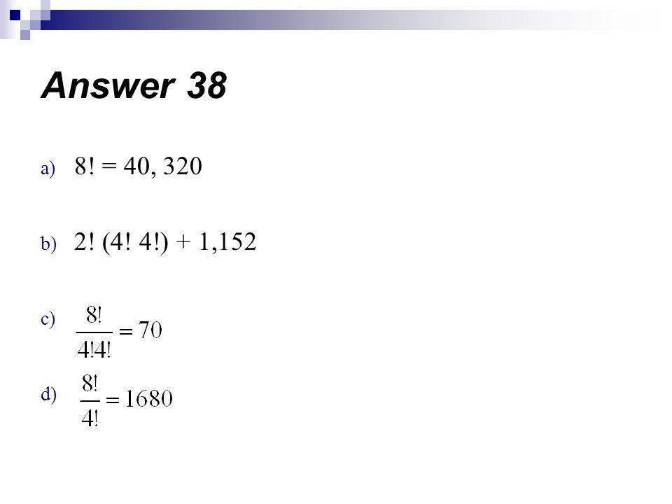 Answer 38 8! = 40, 320 2! (4! 4!) + 1,152