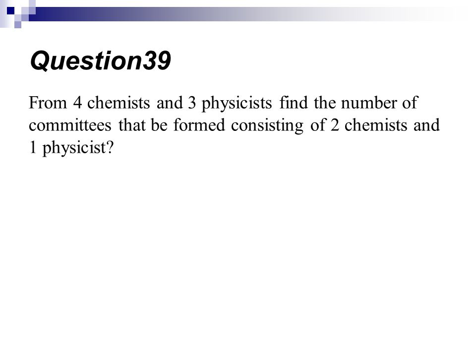 Question39 From 4 chemists and 3 physicists find the number of committees that be formed consisting of 2 chemists and 1 physicist