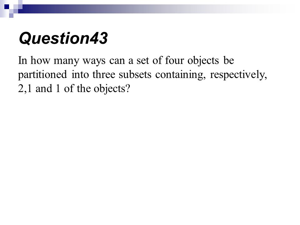 Question43 In how many ways can a set of four objects be partitioned into three subsets containing, respectively, 2,1 and 1 of the objects