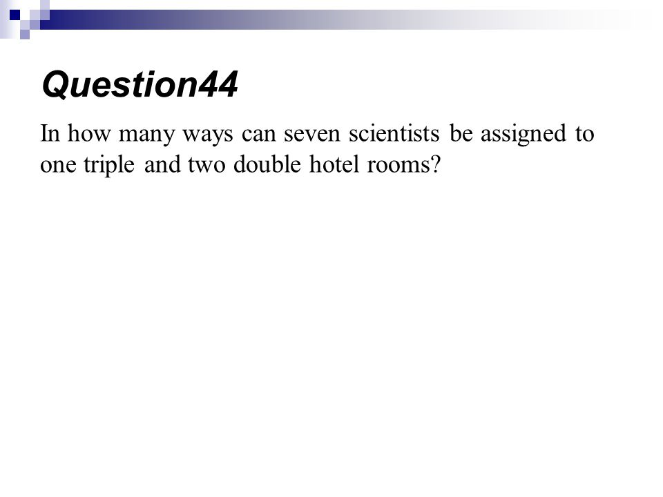 Question44 In how many ways can seven scientists be assigned to one triple and two double hotel rooms