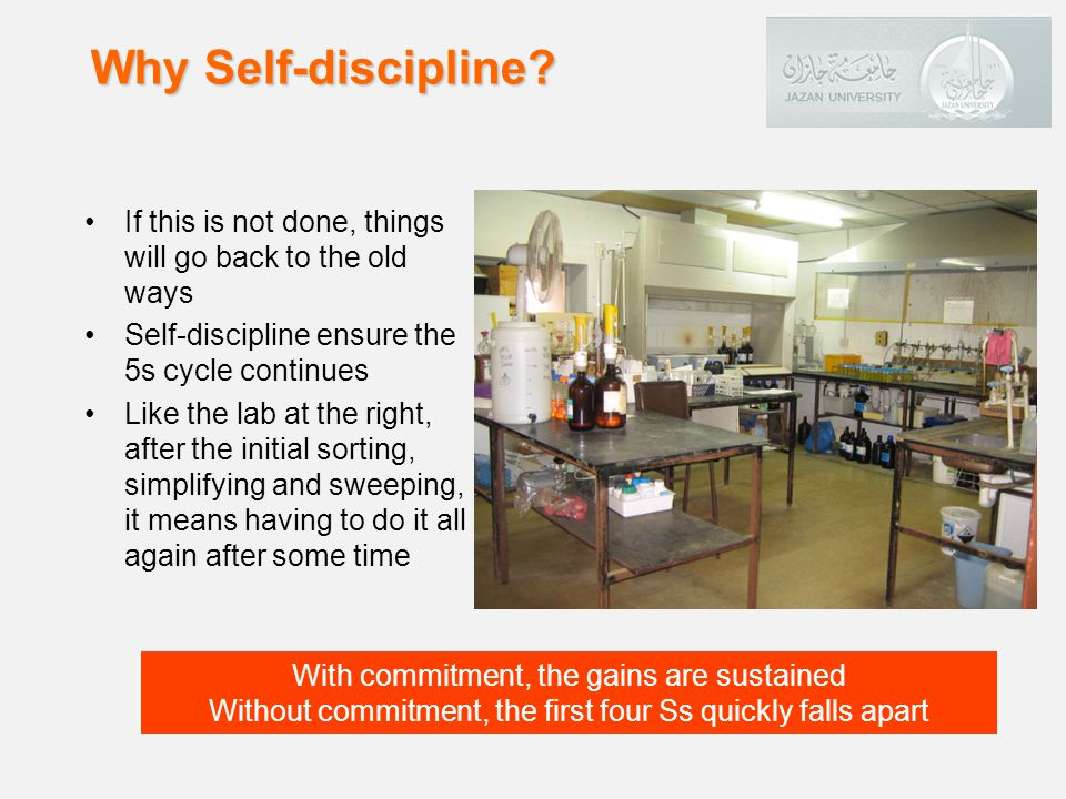 Why Self-discipline If this is not done, things will go back to the old ways. Self-discipline ensure the 5s cycle continues.