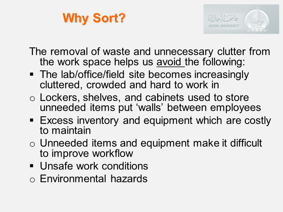 Why Sort The removal of waste and unnecessary clutter from the work space helps us avoid the following: