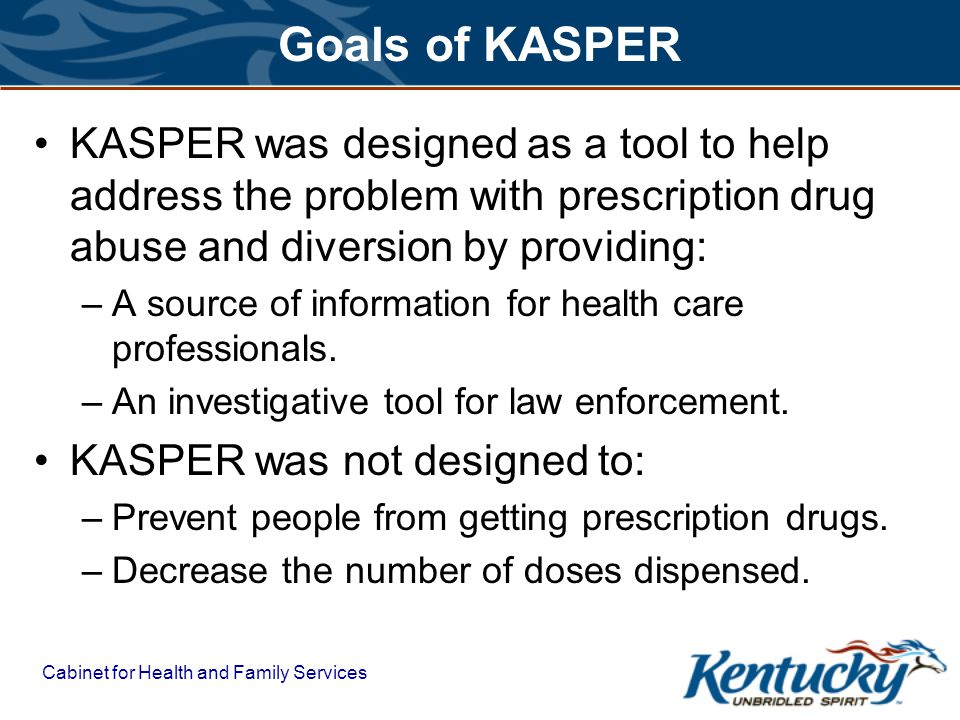 Goals of KASPER KASPER was designed as a tool to help address the problem with prescription drug abuse and diversion by providing:
