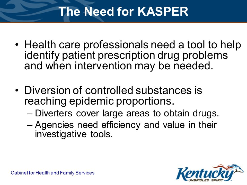 The Need for KASPER Health care professionals need a tool to help identify patient prescription drug problems and when intervention may be needed.