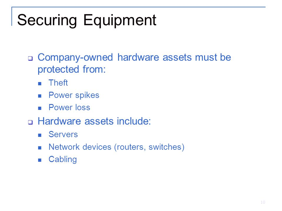 Securing Equipment Company-owned hardware assets must be protected from: Theft. Power spikes. Power loss.