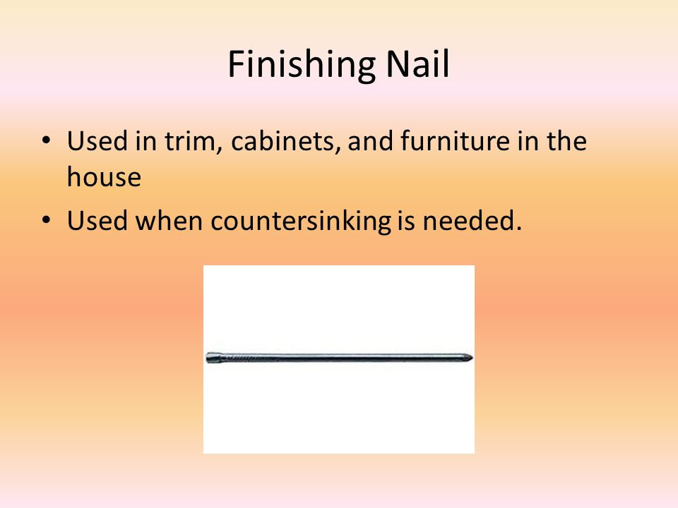 Finishing Nail Used in trim, cabinets, and furniture in the house