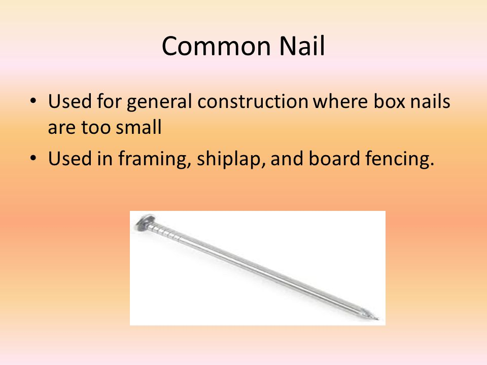 Common Nail Used for general construction where box nails are too small.