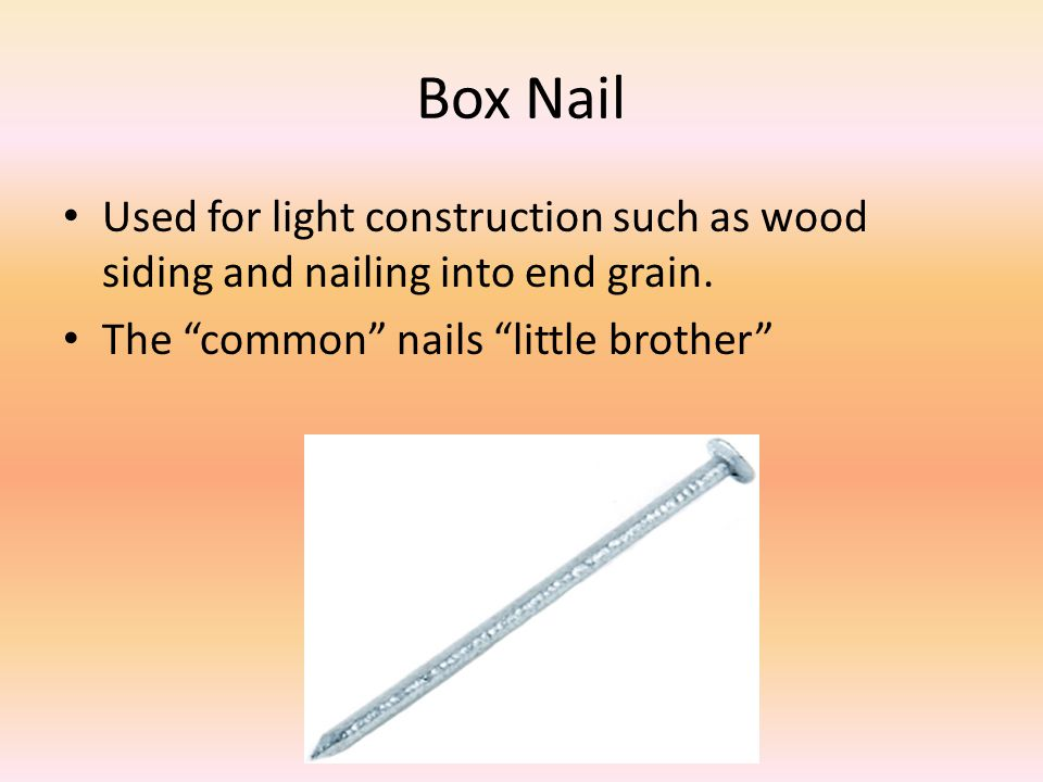 Box Nail Used for light construction such as wood siding and nailing into end grain.