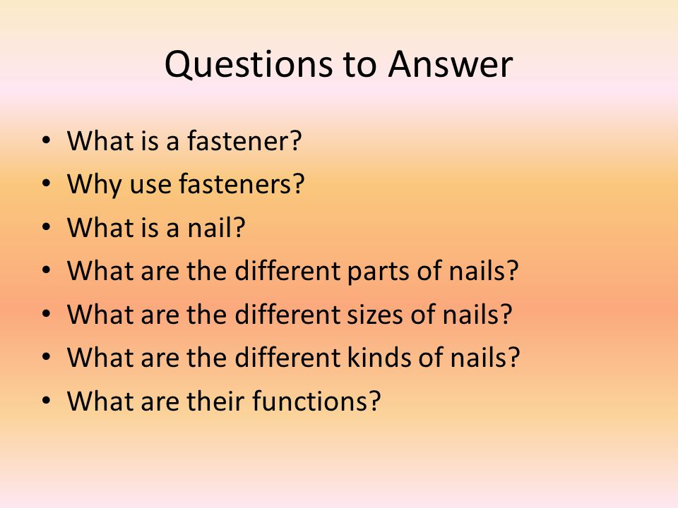 Questions to Answer What is a fastener Why use fasteners