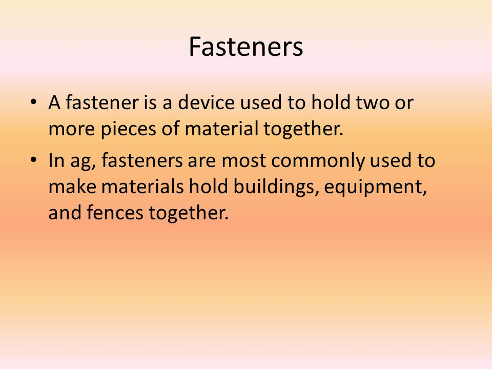 Fasteners A fastener is a device used to hold two or more pieces of material together.