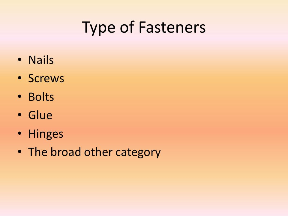 Type of Fasteners Nails Screws Bolts Glue Hinges