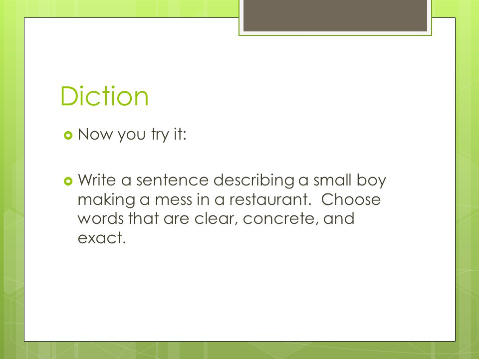 Diction Now you try it: Write a sentence describing a small boy making a mess in a restaurant.