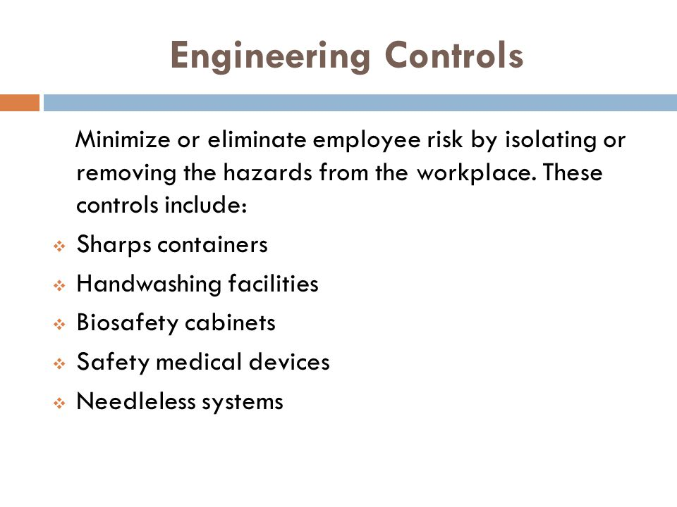 Engineering Controls Minimize or eliminate employee risk by isolating or removing the hazards from the workplace. These controls include: