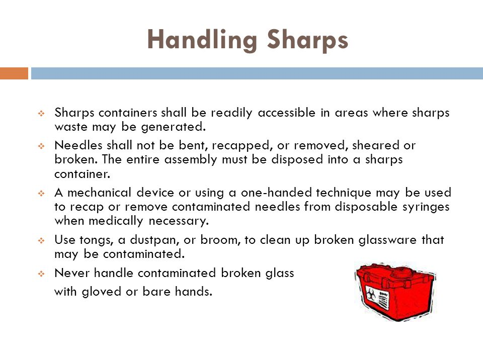 Handling Sharps Sharps containers shall be readily accessible in areas where sharps waste may be generated.