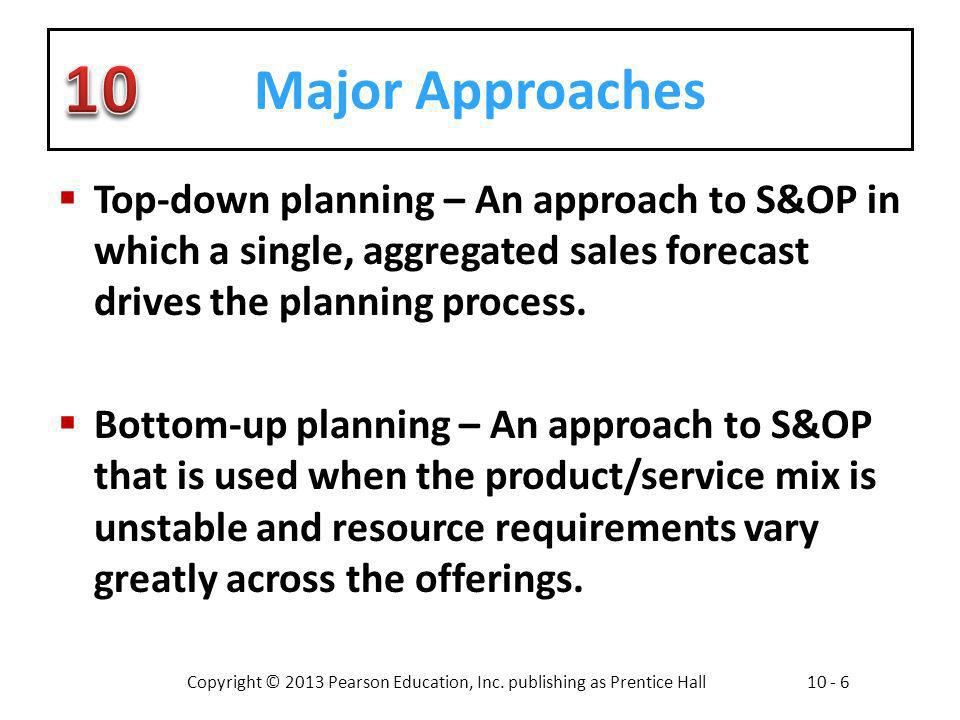 Major Approaches Top-down planning – An approach to S&OP in which a single, aggregated sales forecast drives the planning process.