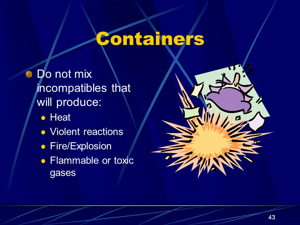 Containers Do not mix incompatibles that will produce: Heat